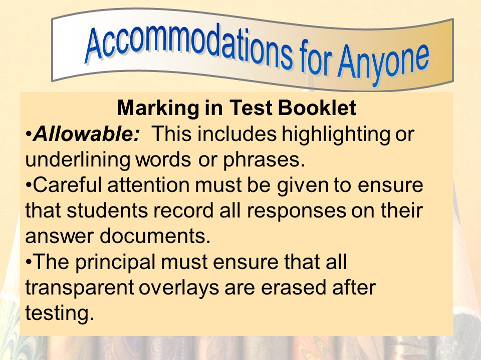 55 Marking in Test Booklet Allowable: This includes highlighting or underlining words or phrases. Careful attention must be given to ensure that stude