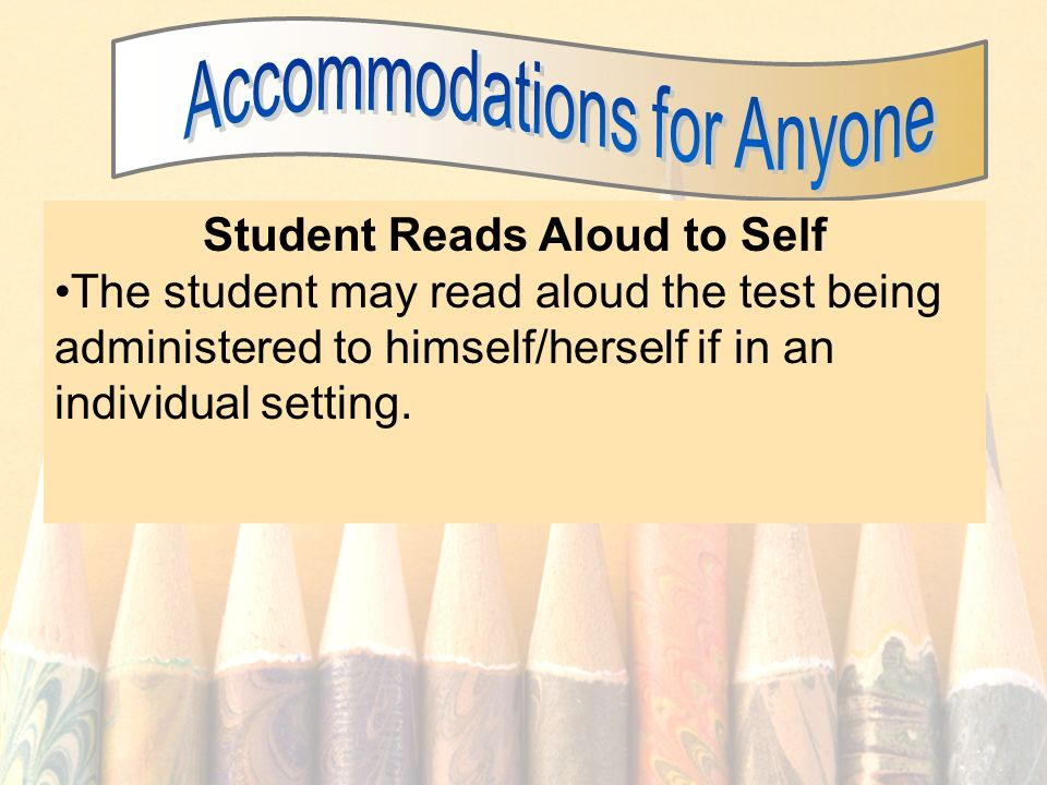 56 Student Reads Aloud to Self The student may read aloud the test being administered to himself/herself if in an individual setting.