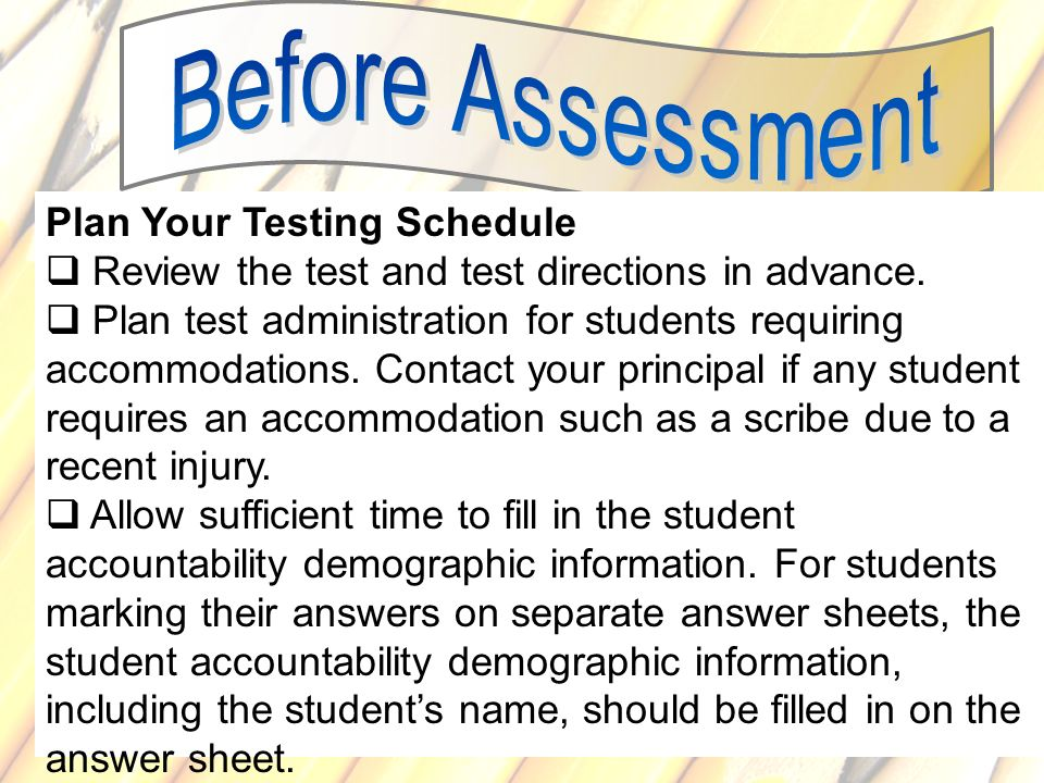 68 Plan Your Testing Schedule Review the test and test directions in advance. Plan test administration for students requiring accommodations. Contact