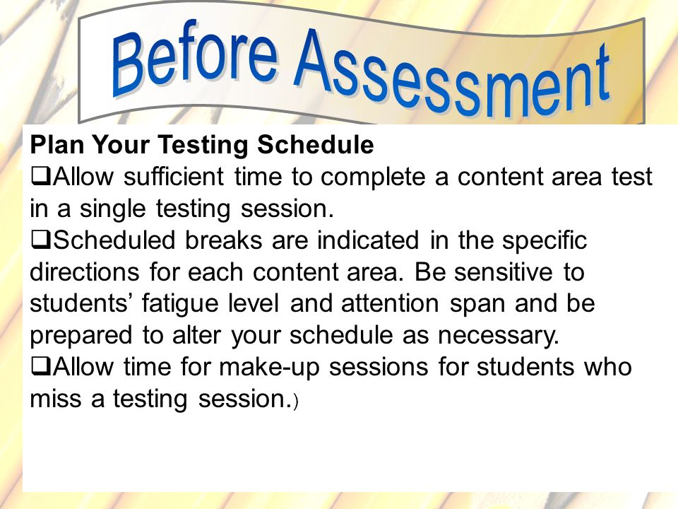 69 Plan Your Testing Schedule Allow sufficient time to complete a content area test in a single testing session. Scheduled breaks are indicated in the