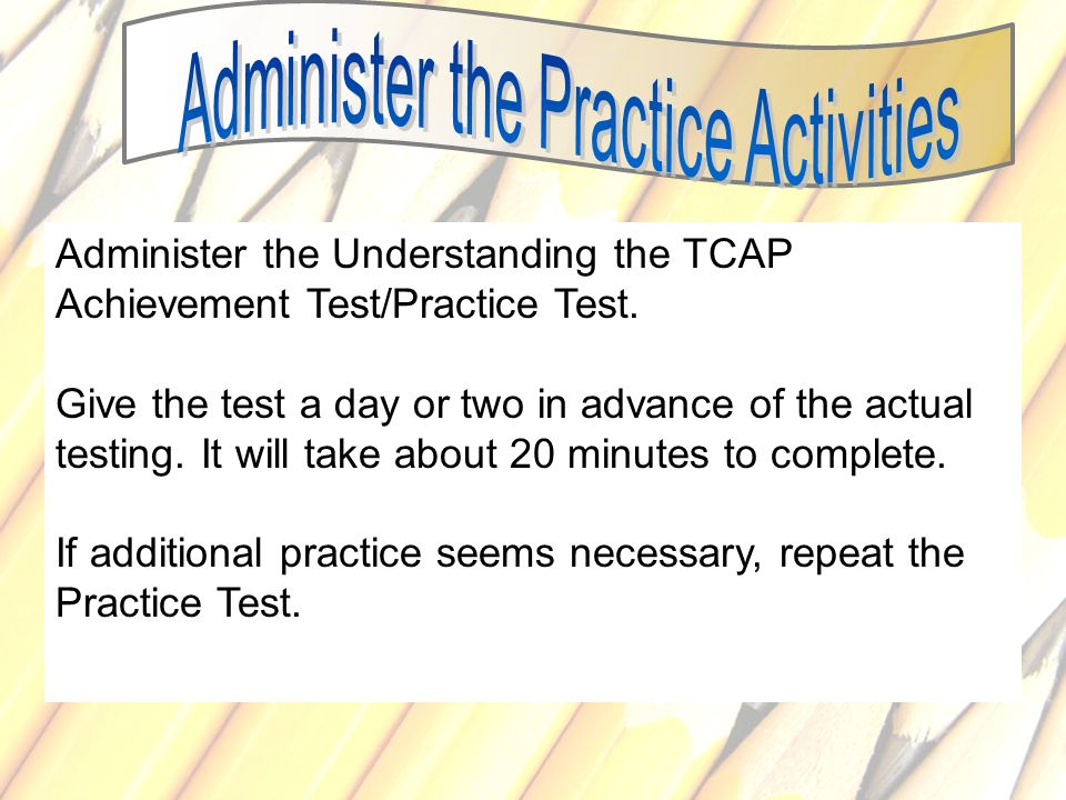 79 Administer the Understanding the TCAP Achievement Test/Practice Test. Give the test a day or two in advance of the actual testing. It will take abo