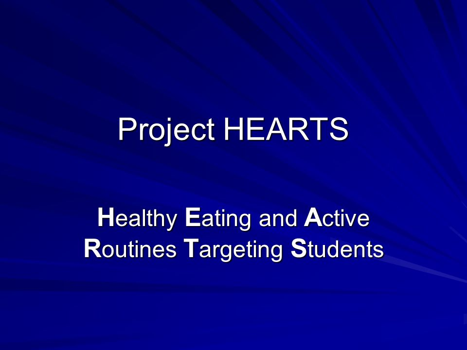 Project HEARTS H ealthy E ating and A ctive R outines T argeting S tudents
