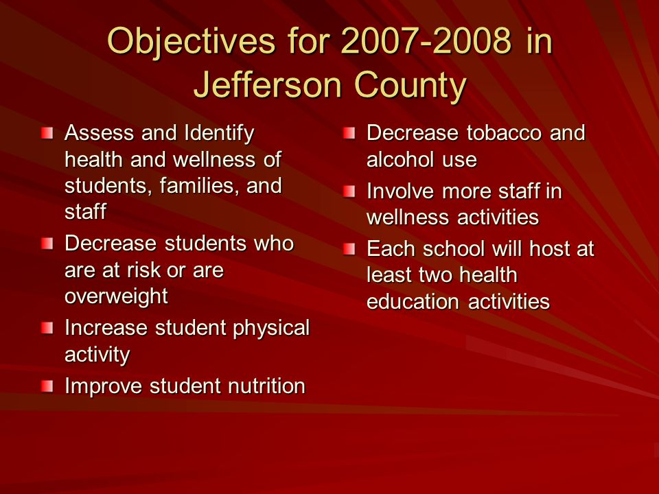 Objectives for 2007-2008 in Jefferson County Assess and Identify health and wellness of students, families, and staff Decrease students who are at risk or are overweight Increase student physical activity Improve student nutrition Decrease tobacco and alcohol use Involve more staff in wellness activities Each school will host at least two health education activities