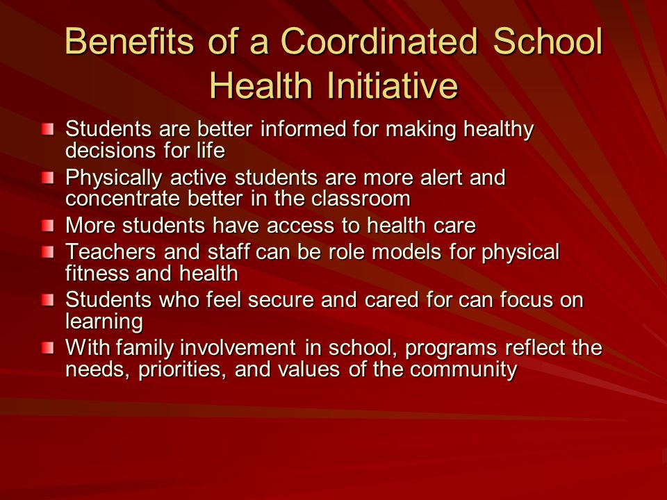 Benefits of a Coordinated School Health Initiative Students are better informed for making healthy decisions for life Physically active students are m