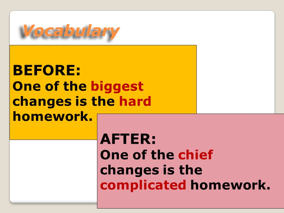 Vocabulary BEFORE: One of the biggest changes is the hard homework.