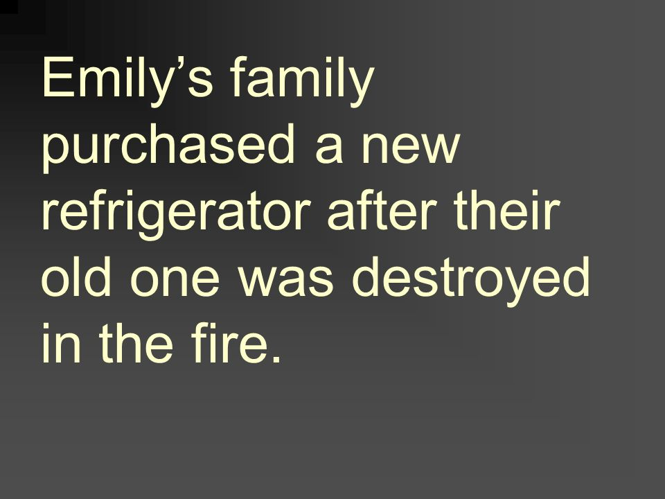 Emilys family purchased a new refrigerator after their old one was destroyed in the fire.