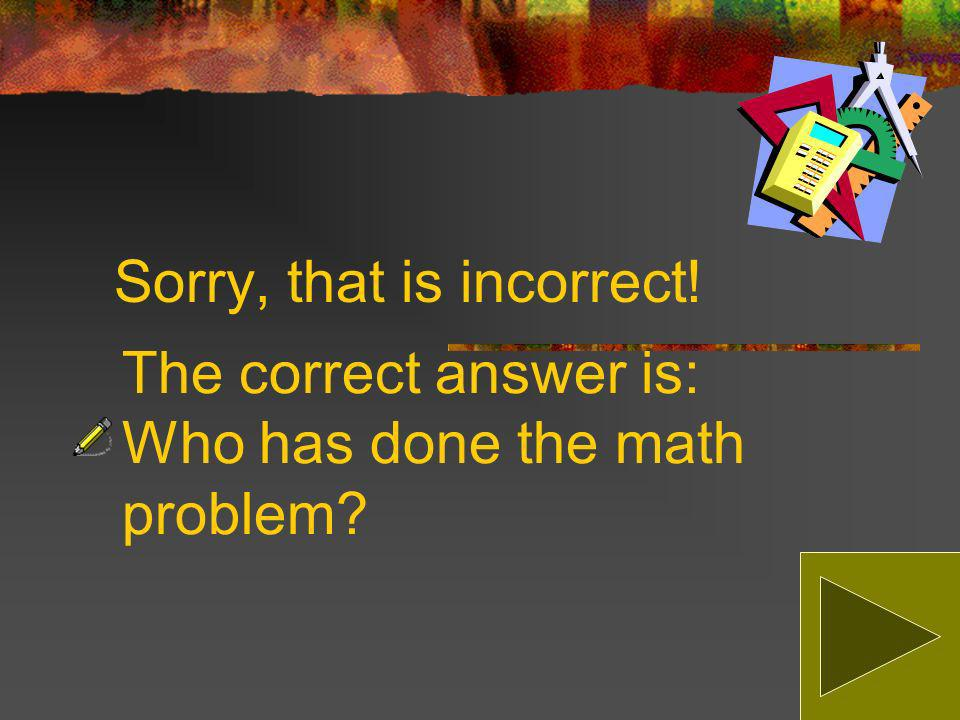Which sentence is correct Who has done the math problem Who has did the math problem