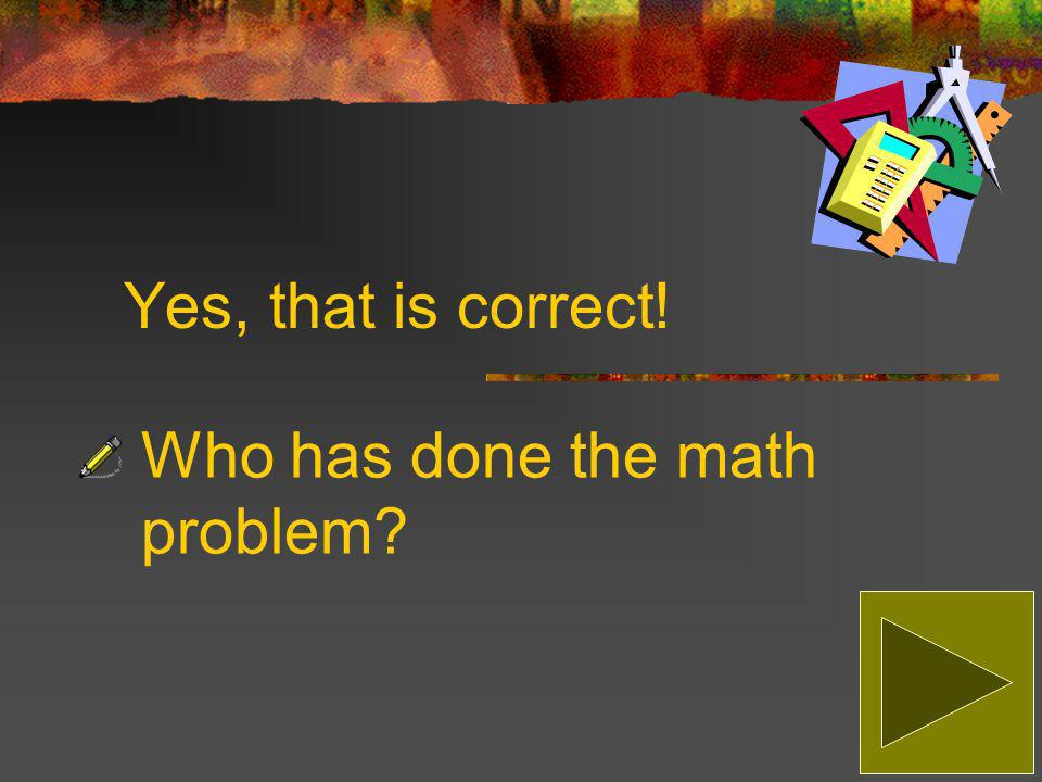 Sorry, that is incorrect! The correct answer is: Who has done the math problem