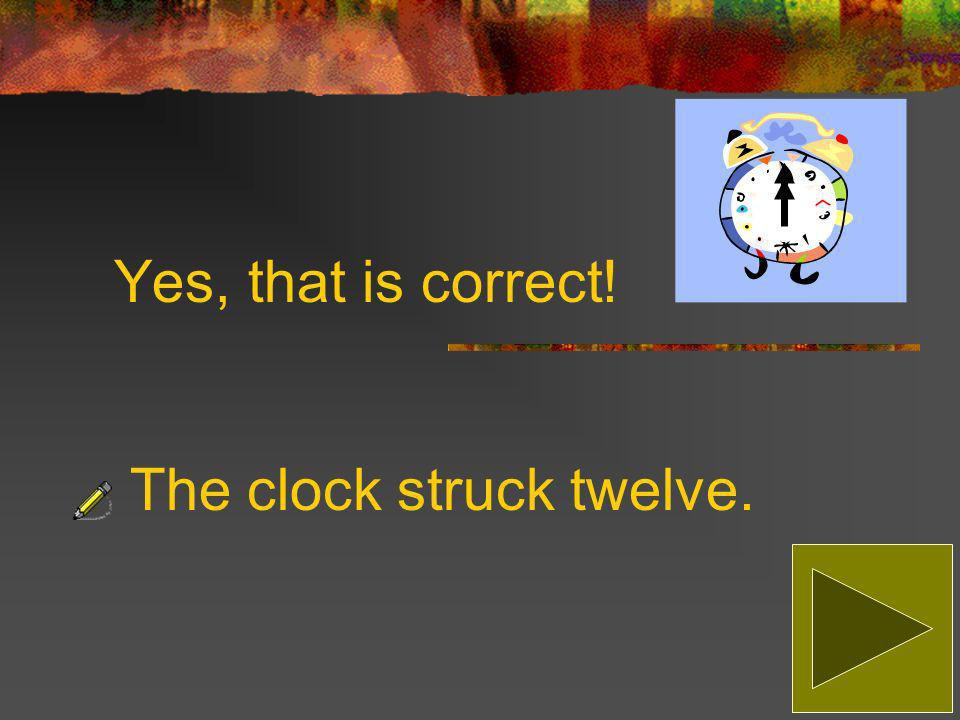 Sorry, that is incorrect! The correct answer is: The clock struck twelve.
