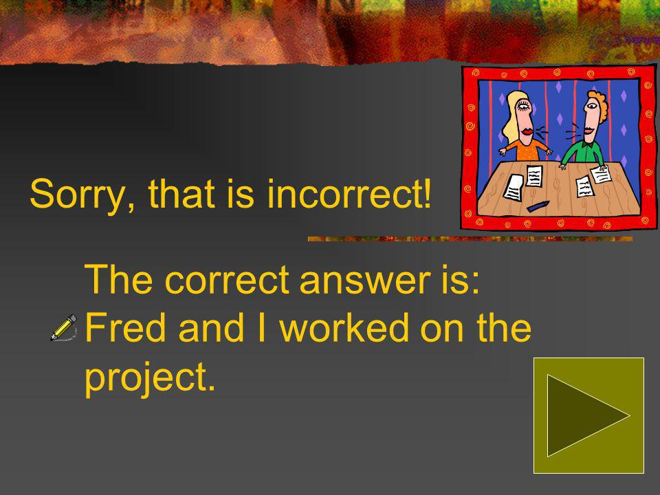 Which sentence is correct Fred and me worked on the project. Fred and I worked on the project.