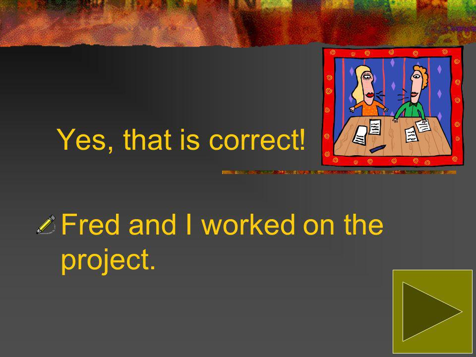 Sorry, that is incorrect! The correct answer is: Fred and I worked on the project.