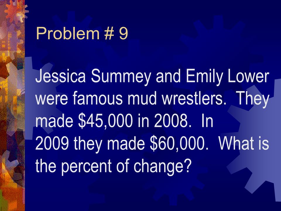 Problem # 9 Jessica Summey and Emily Lower were famous mud wrestlers.