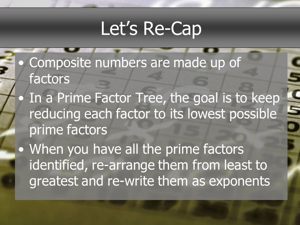 Lets Re-Cap Composite numbers are made up of factors In a Prime Factor Tree, the goal is to keep reducing each factor to its lowest possible prime fac