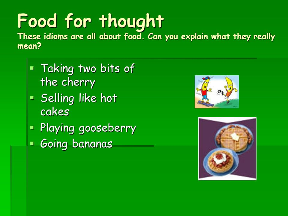 Food for thought These idioms are all about food. Can you explain what they really mean? Taking two bits of the cherry Taking two bits of the cherry S