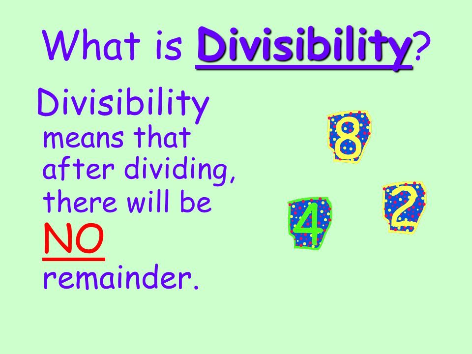 Divisibility What is Divisibility ? Divisibility means that after dividing, there will be NO remainder.