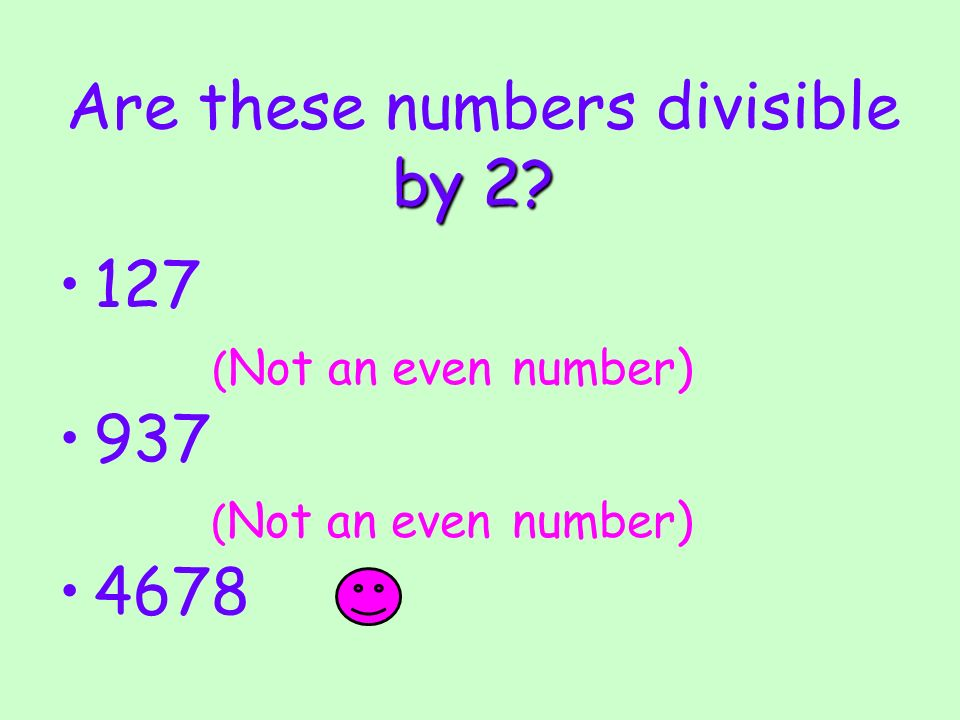 by 2? Are these numbers divisible by 2? 127 ( Not an even number) 937 ( Not an even number) 4678