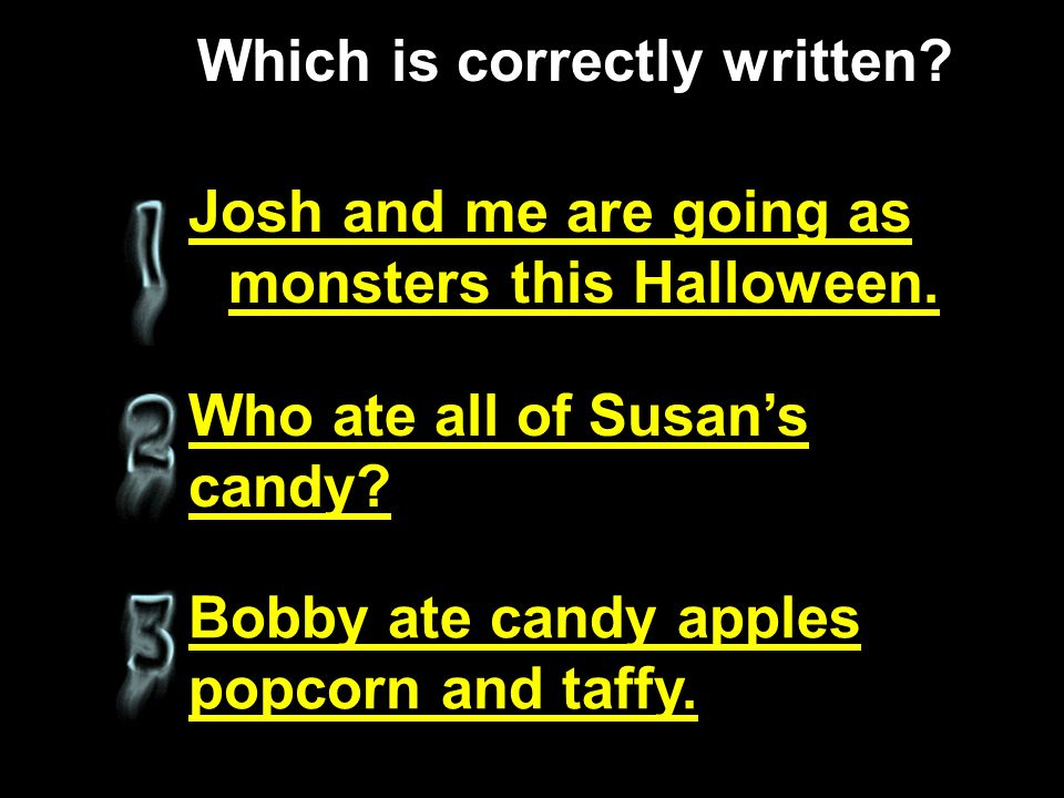 Josh and me are going as monsters this Halloween.Who ate all of Susans candy.