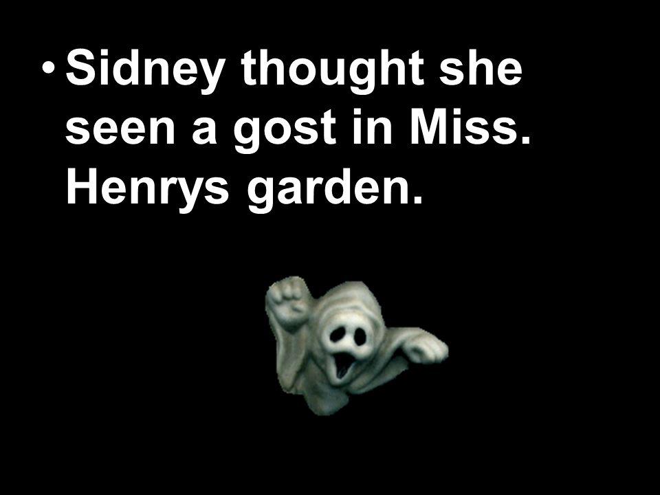 Sidney thought she seen a gost in Miss. Henrys garden.