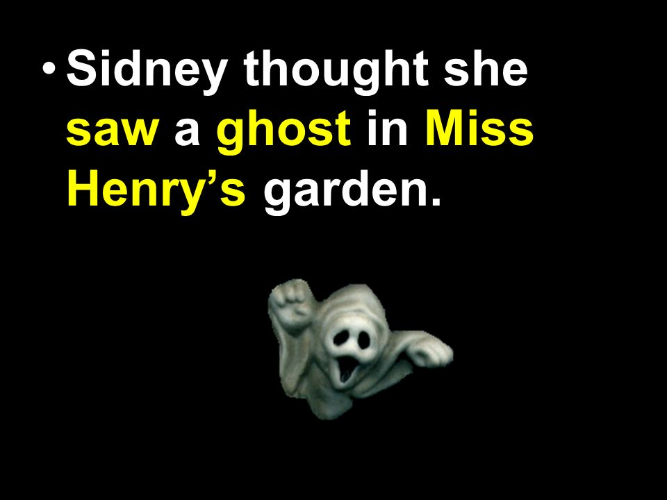 Sidney thought she seen a gost in Miss. Henrys garden.