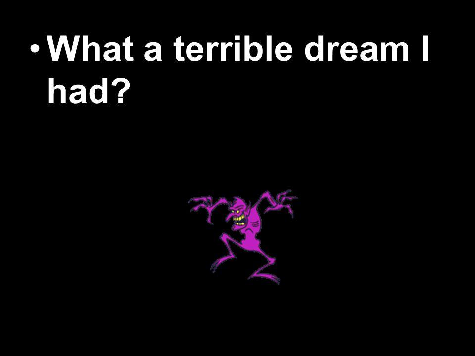 What a terrible dream I had?