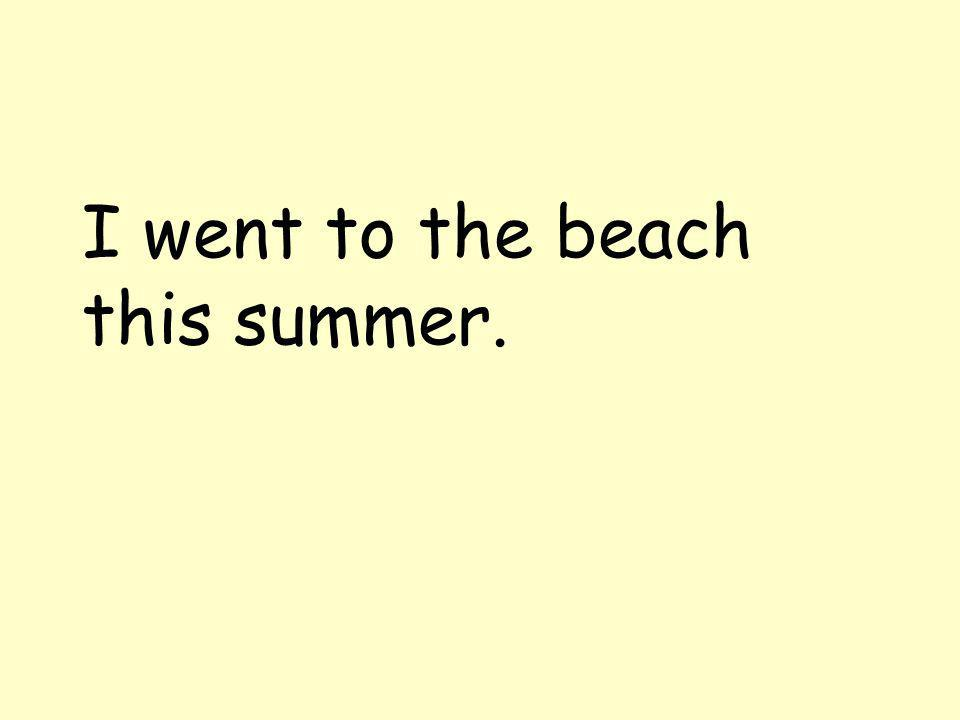 I went to the beach this summer.