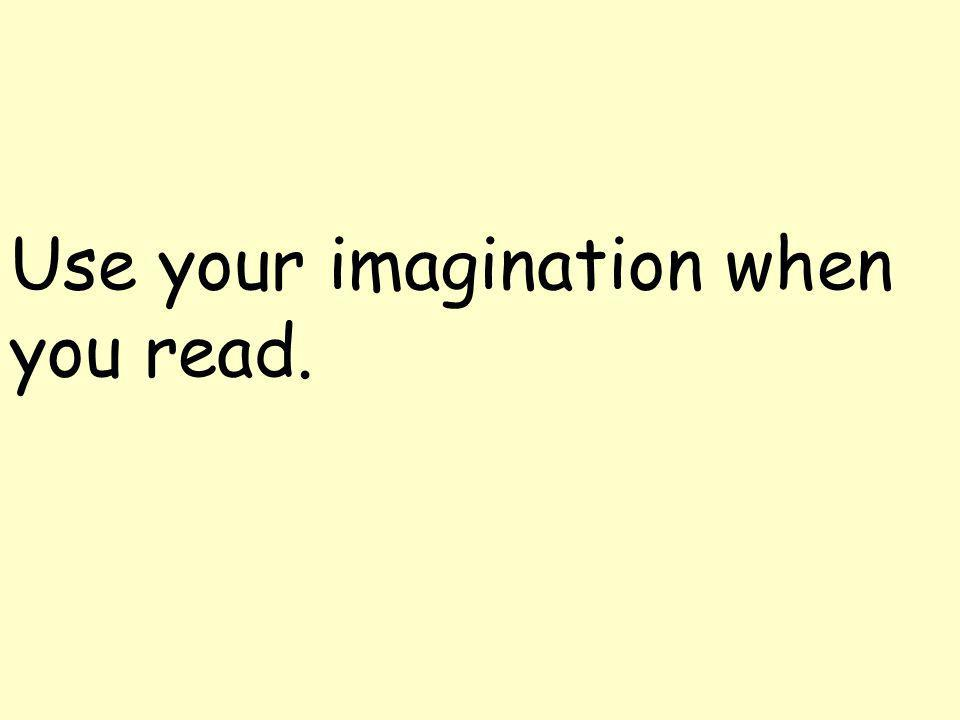 Use your imagination when you read.