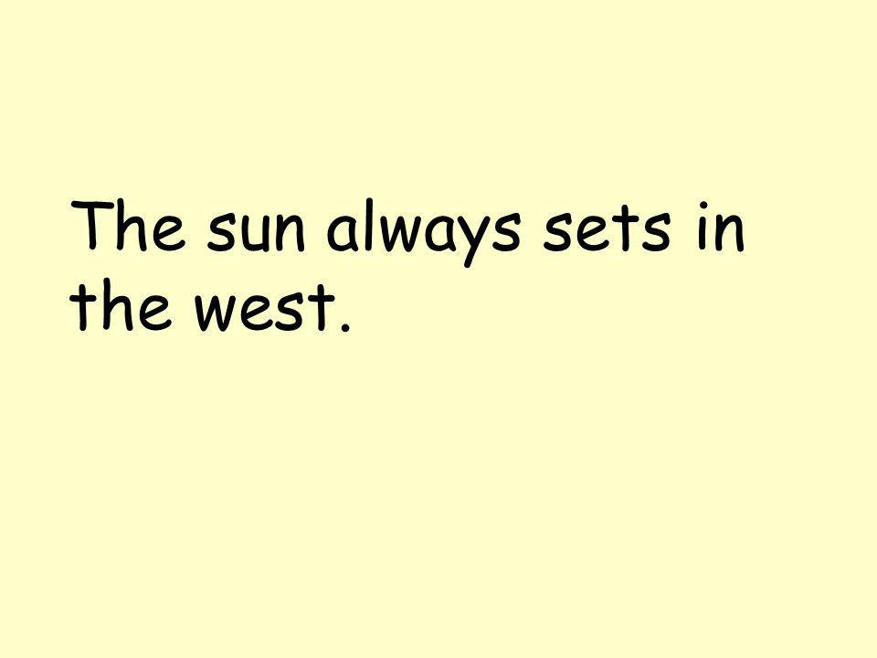 The sun always sets in the west.