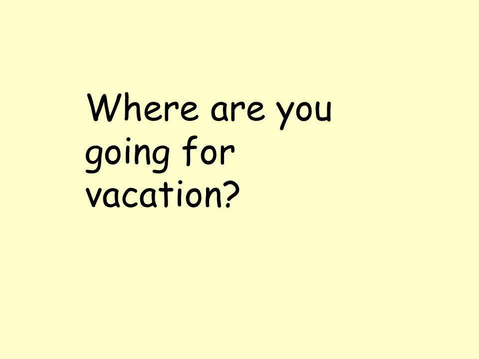 Where are you going for vacation?