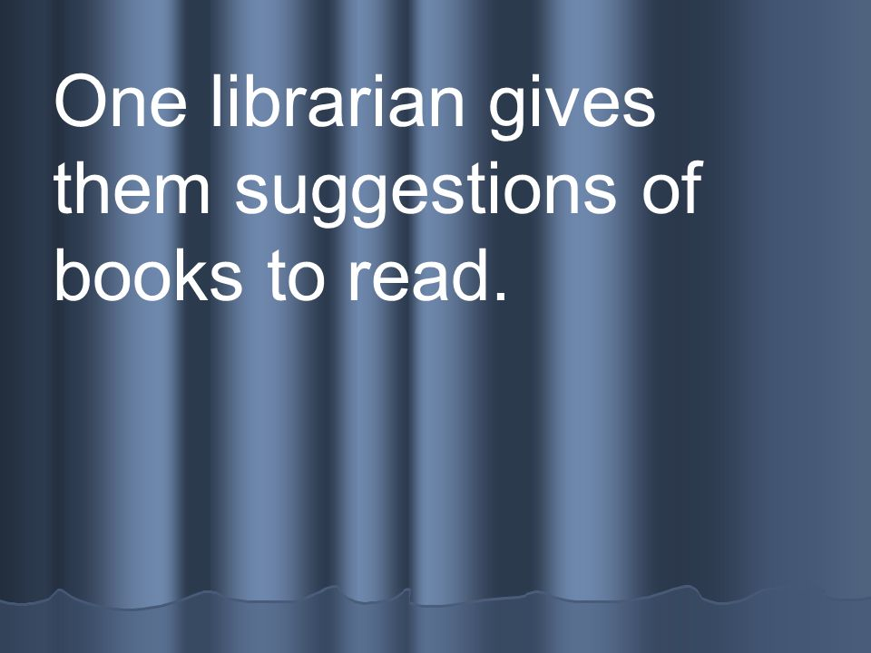 One librarian gives them suggestions of books to read.