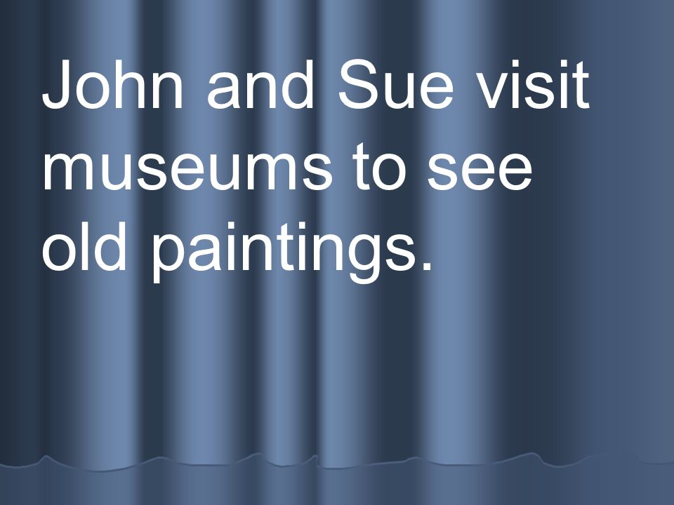 John and Sue visit museums to see old paintings.