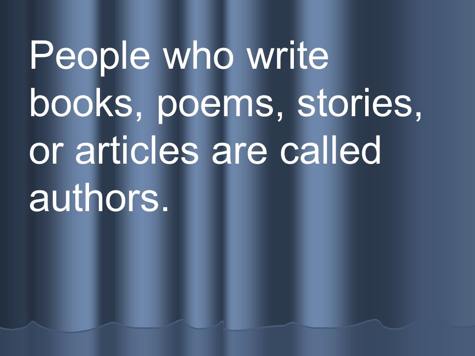 People who write books, poems, stories, or articles are called authors.
