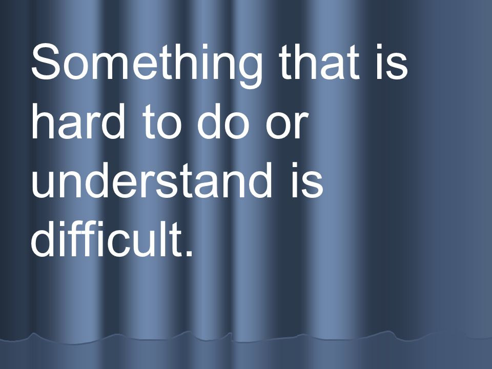Something that is hard to do or understand is difficult.