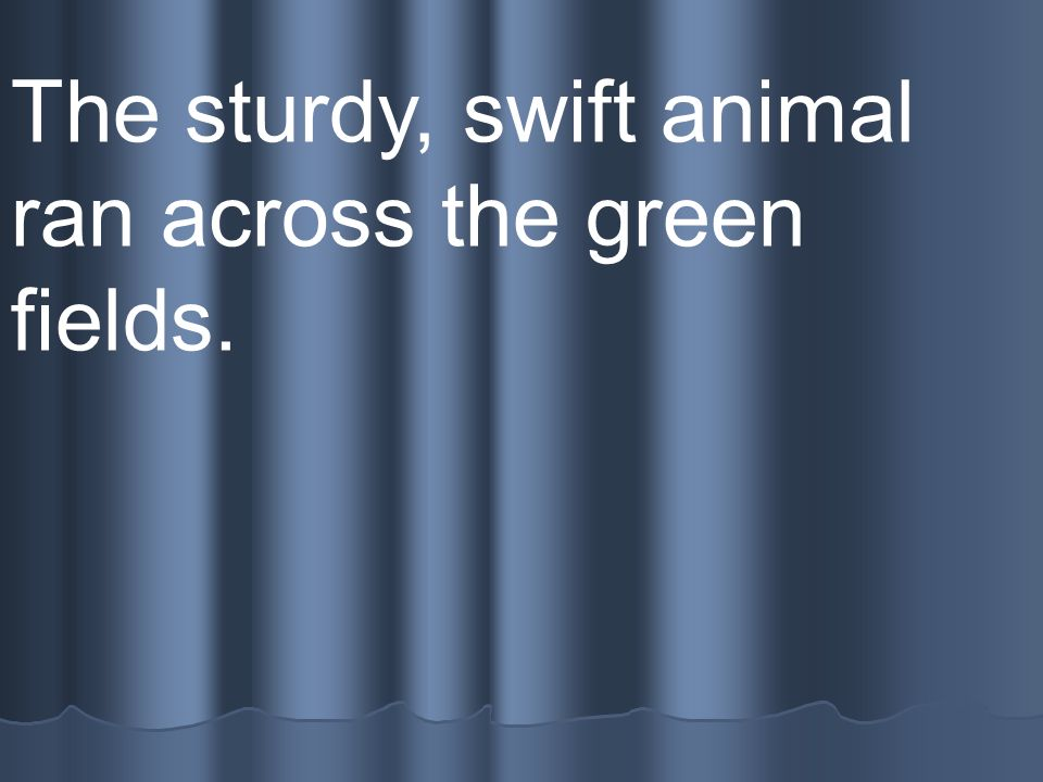 The sturdy, swift animal ran across the green fields.