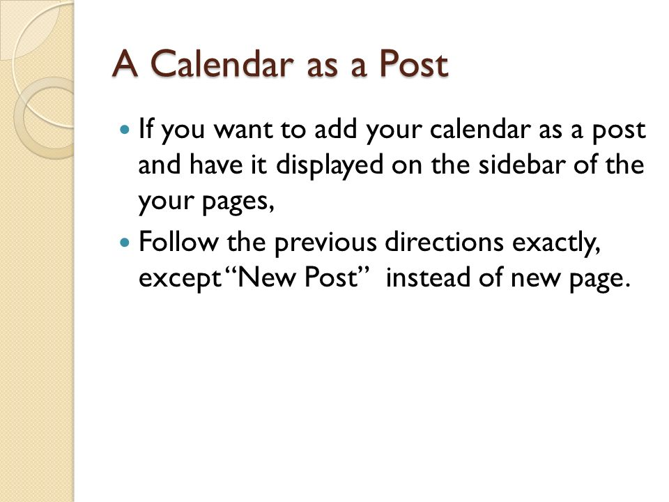 A Calendar as a Post If you want to add your calendar as a post and have it displayed on the sidebar of the your pages, Follow the previous directions exactly, except New Post instead of new page.