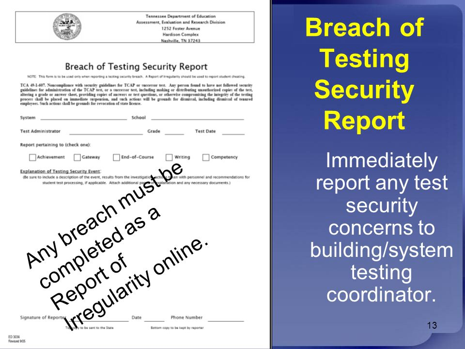 Breach of Testing Security Report 13 Immediately report any test security concerns to building/system testing coordinator. Any breach must be complete