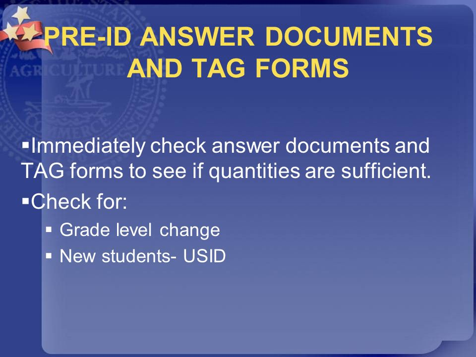 PRE-ID ANSWER DOCUMENTS AND TAG FORMS Immediately check answer documents and TAG forms to see if quantities are sufficient. Check for: Grade level cha