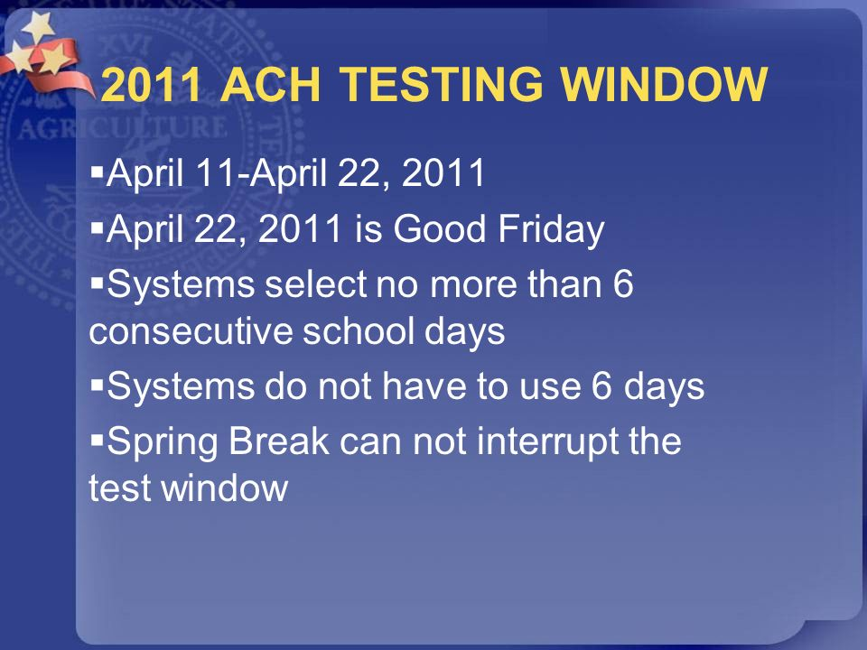 2011 ACH TESTING WINDOW April 11-April 22, 2011 April 22, 2011 is Good Friday Systems select no more than 6 consecutive school days Systems do not hav