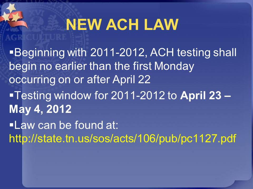 NEW ACH LAW Beginning with 2011-2012, ACH testing shall begin no earlier than the first Monday occurring on or after April 22 Testing window for 2011-