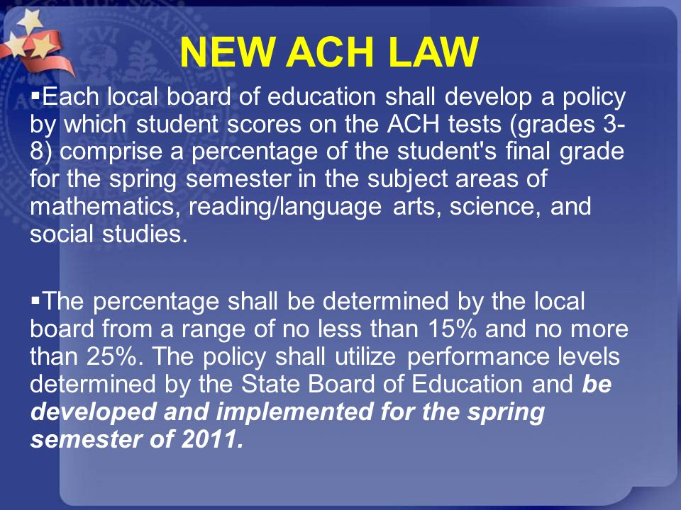 Each local board of education shall develop a policy by which student scores on the ACH tests (grades 3- 8) comprise a percentage of the student's fin