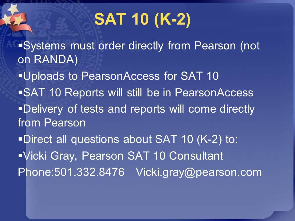 SAT 10 (K-2) Systems must order directly from Pearson (not on RANDA) Uploads to PearsonAccess for SAT 10 SAT 10 Reports will still be in PearsonAccess