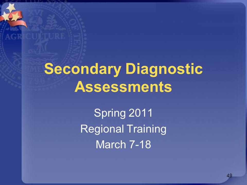 Secondary Diagnostic Assessments Spring 2011 Regional Training March 7-18 49