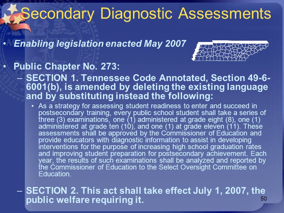 50 Secondary Diagnostic Assessments Enabling legislation enacted May 2007 Public Chapter No. 273: –SECTION 1. Tennessee Code Annotated, Section 49-6-