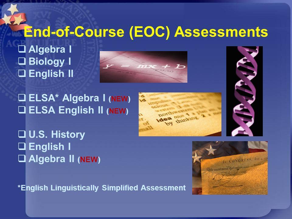 End-of-Course (EOC) Assessments Algebra I Biology I English II ELSA* Algebra I (NEW) ELSA English II (NEW) U.S. History English I Algebra II (NEW) *En