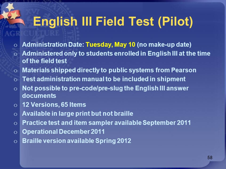 English III Field Test (Pilot) o Administration Date: Tuesday, May 10 (no make-up date) o Administered only to students enrolled in English III at the