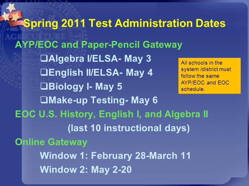 Spring 2011 Test Administration Dates AYP/EOC and Paper-Pencil Gateway Algebra I/ELSA- May 3 English II/ELSA- May 4 Biology I- May 5 Make-up Testing-
