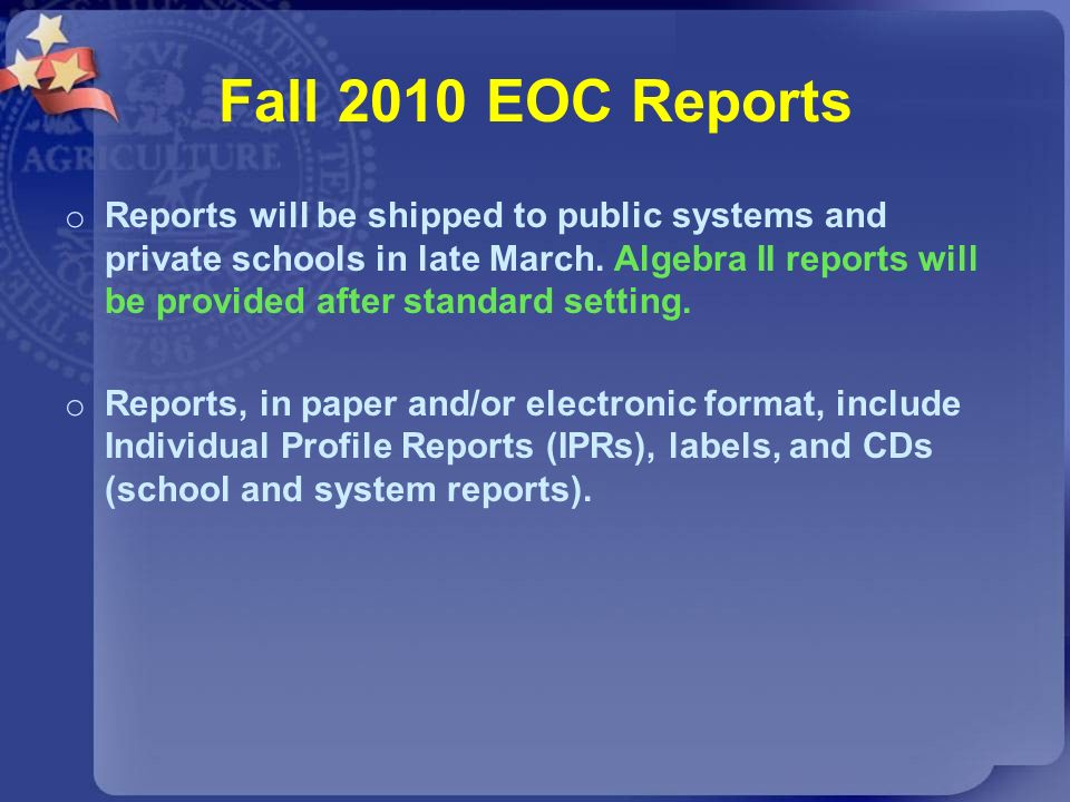 Fall 2010 EOC Reports o Reports will be shipped to public systems and private schools in late March. Algebra II reports will be provided after standar