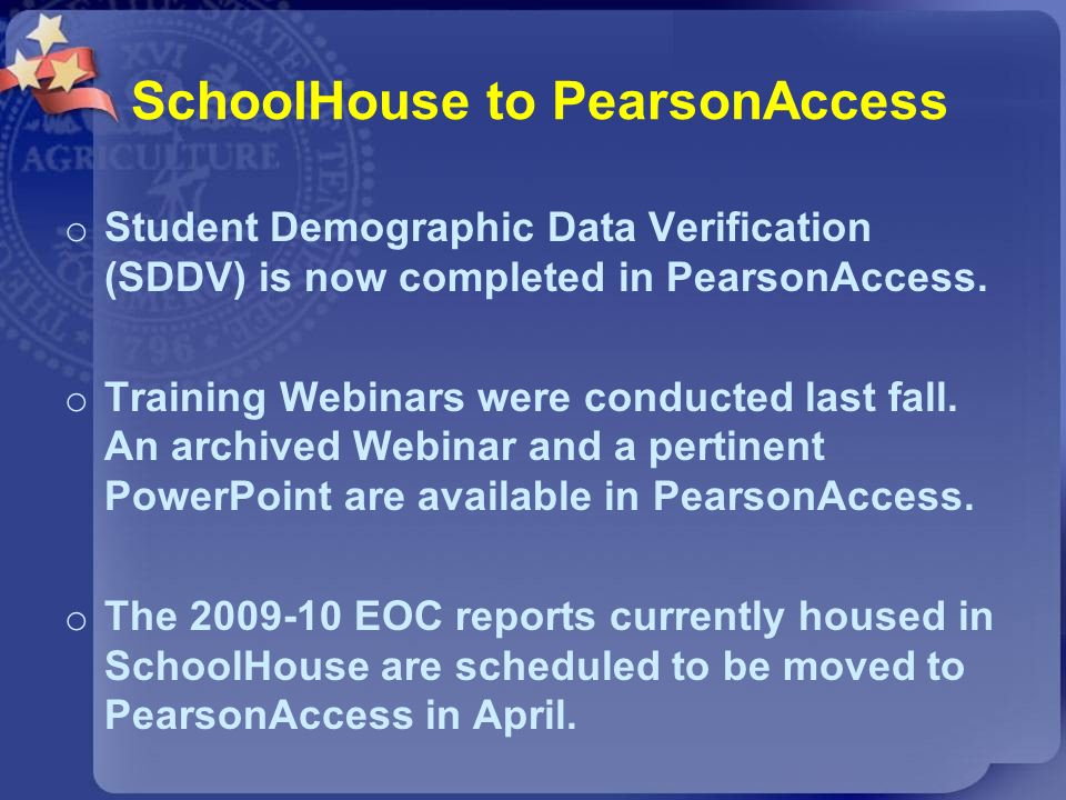 SchoolHouse to PearsonAccess o Student Demographic Data Verification (SDDV) is now completed in PearsonAccess. o Training Webinars were conducted last
