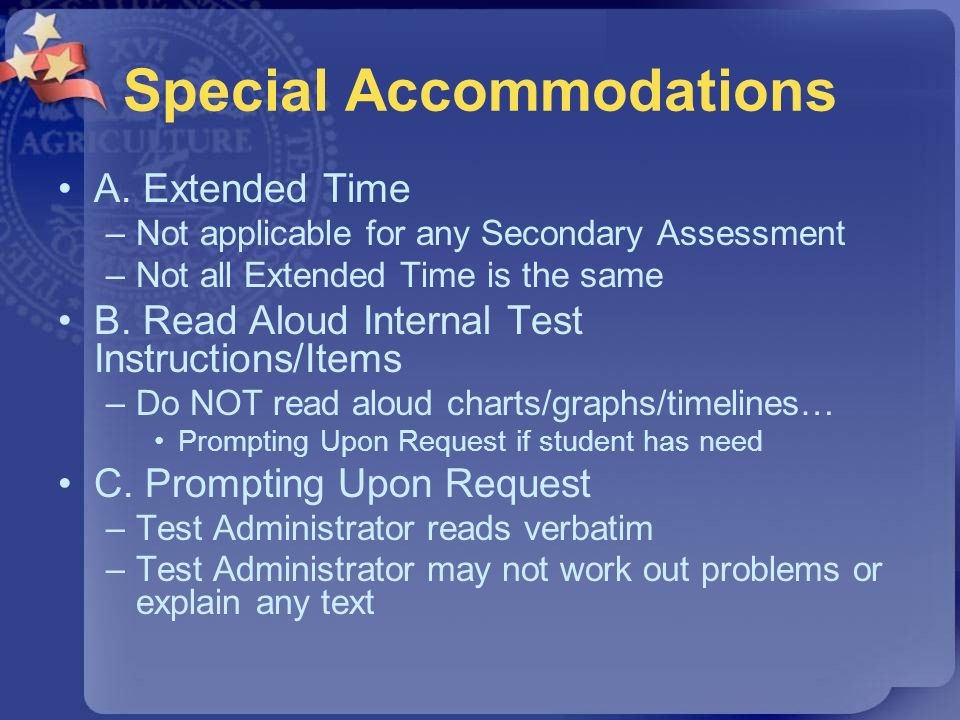 Special Accommodations A. Extended Time –Not applicable for any Secondary Assessment –Not all Extended Time is the same B. Read Aloud Internal Test In