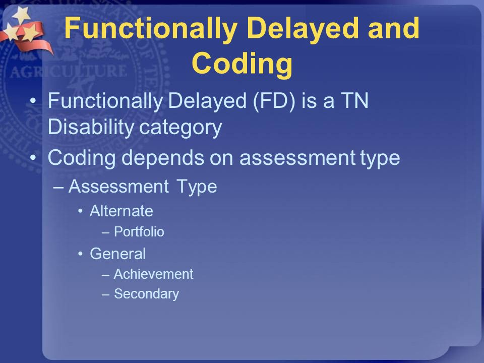 Functionally Delayed and Coding Functionally Delayed (FD) is a TN Disability category Coding depends on assessment type –Assessment Type Alternate –Po