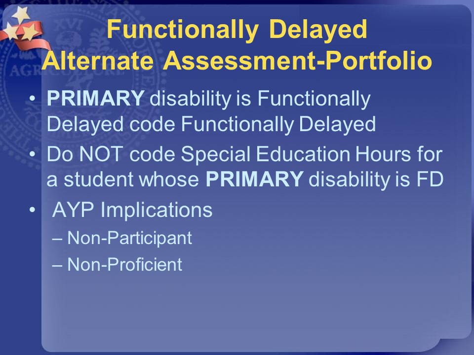 Functionally Delayed Alternate Assessment-Portfolio PRIMARY disability is Functionally Delayed code Functionally Delayed Do NOT code Special Education